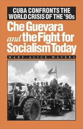 Che Guevara and the Fight for Socialism Today: Cuba Confronts the World Crisis of the '90s - Waters, Mary-Alice