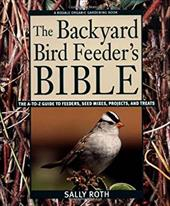 The Backyard Bird Feeder's Bible: The A-To-Z Guide to Feeders, Seed Mixes, Projects, and Treats - Roth, Sally / Roth, J.D.