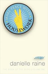 Make Peace with Housework: The Book of the Blog (Vol 1) - Raine, Danielle