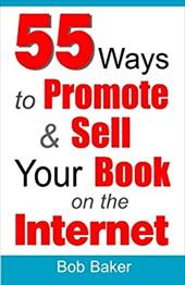 55 Ways to Promote & Sell Your Book on the Internet - Baker, Bob