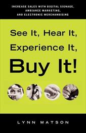 See It, Hear It, Experience It, Buy It: Increase Sales with Digital Signage, Ambiance Marketing, and Electronic Merchandising - Matson, Lynn