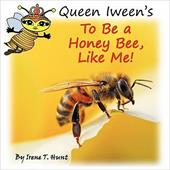 Queen Iween's to Be a Honey Bee, Like Me! - Hunt, Irene T. / Hunt, Timothy J.