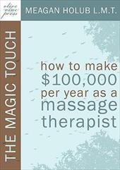 The Magic Touch: How to Make $100,000 Per Year as a Massage Therapist; Simple and Effective Business, Marketing, and Ethics Educat - Holub, Meagan R.