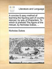 A   Concise & Easy Method of Learning the Figuring Part of Country Dances, by Way of Characters. to Which Is Prefixed the Figure o - Dukes, Nicholas
