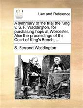 A Summary of the Trial the King V. S. F. Waddington, for Purchasing Hops at Worcester. Also the Proceedings of the Court of King's - Waddington, S. Ferrand