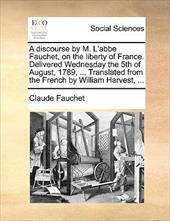 A   Discourse by M. L'Abbe Fauchet, on the Liberty of France. Delivered Wednesday the 5th of August, 1789, ... Translated from the - Fauchet, Claude