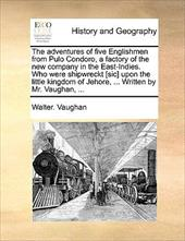 The Adventures of Five Englishmen from Pulo Condoro, a Factory of the New Company in the East-Indies. Who Were Shipwreckt [Sic] Up - Vaughan, Walter