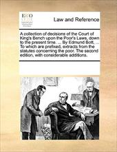 A   Collection of Decisions of the Court of King's Bench Upon the Poor's Laws, Down to the Present Time. ... by Edmund Bott, ... t - Multiple Contributors, See Notes