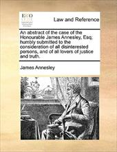 An  Abstract of the Case of the Honourable James Annesley, Esq; Humbly Submitted to the Consideration of All Disinterested Persons - Annesley, James