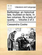 Battleridge: An Historical Tale, Founded on Facts. in Two Volumes. by a Lady of Quality. ... Volume 2 of 2 - Cooke, Cassandra