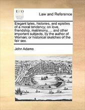 Elegant Tales, Histories, and Epistles of a Moral Tendency; On Love, Friendship, Matrimony, ... and Other Important Subjects, by t - Adams, John