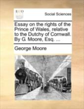 Essay on the Rights of the Prince of Wales, Relative to the Dutchy of Cornwall. by G. Moore, Esq. ... - Moore, George