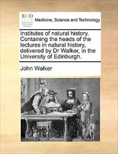 Institutes of Natural History. Containing the Heads of the Lectures in Natural History, Delivered by Dr Walker, in the University - Walker, John