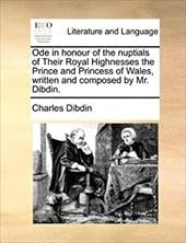 Ode in Honour of the Nuptials of Their Royal Highnesses the Prince and Princess of Wales, Written and Composed by Mr. Dibdin. - Dibdin, Charles