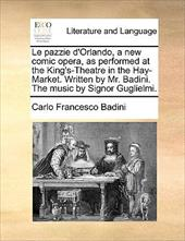 Le Pazzie D'Orlando, a New Comic Opera, as Performed at the King's-Theatre in the Hay-Market. Written by Mr. Badini. the Music by - Badini, Carlo Francesco