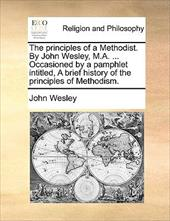 The Principles of a Methodist. by John Wesley, M.A. ... Occasioned by a Pamphlet Intitled, a Brief History of the Principles of Me - Wesley, John