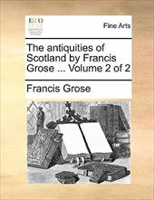 The Antiquities of Scotland by Francis Grose ... Volume 2 of 2 - Grose, Francis
