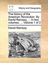 The History of the American Revolution. by David Ramsay, ... in Two Volumes. ... Volume 1 of 2 - Ramsay, David