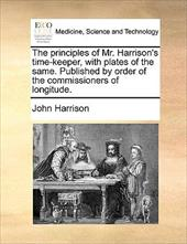 The Principles of Mr. Harrison's Time-Keeper, with Plates of the Same. Published by Order of the Commissioners of Longitude. - Harrison, John