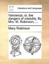 Vancenza; Or, the Dangers of Credulity. by Mrs. M. Robinson, ... - Robinson, Mary