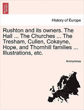 Rushton and Its Owners. the Hall ... the Churches ... the Tresham, Cullen, Cokayne, Hope, and Thornhill Families ... Illustrations - Anonymous