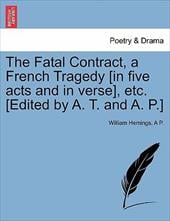 The Fatal Contract, a French Tragedy [In Five Acts and in Verse], Etc. [Edited by A. T. and A. P.] - Hemings, William / P, A.
