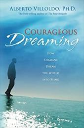 Courageous Dreaming: How Shamans Dream the World Into Being - Villoldo, Alberto