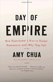 Day of Empire: How Hyperpowers Rise to Global Dominance--And Why They Fall - Chua, Amy