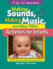Making Sounds, Making Music, & Many Other Activities for Infants: 7 to 12 Months - Swim, Terri / Herr, Judy / Duff, Jon M.