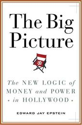 The Big Picture: The New Logic of Money and Power in Hollywood - Epstein, Edward Jay