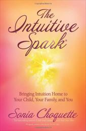 The Intuitive Spark: Bringing Intuition Home to Your Child, Your Family, and You - Choquette, Sonia