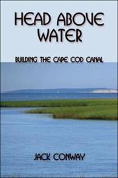 Head Above Water: Building the Cape Cod Canal - Conway, Jack