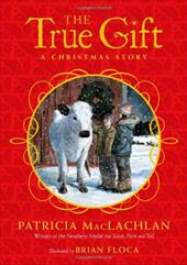 The True Gift: A Christmas Story - MacLachlan, Patricia / Floca, Brian