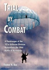 Trial by Combat: A Paratrooper of the 101st Airborne Division Remembers the 1944 Battle of Normandy - Rice, Thomas M.