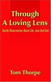 Through a Loving Lens: Gentle Observations about Life, Love and God - Thorpe, Tom