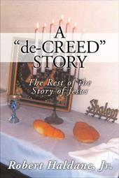 A 'De-Creed' Story: The Rest of the Story of Jesus - Haldane, Robert, Jr.