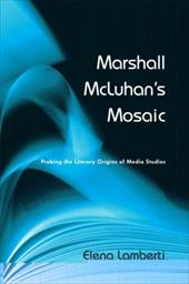 Marshall McLuhan's Mosaic: Probing the Literary Origins of Media Studies - Lamberti, Elena