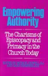 Empowering Authority: The Charisms of Episcopacy and Primacy in the Church Today - Howell, S. J. / Chamberlain, Gary / Howell, Patrick J.