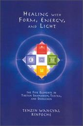 Healing with Form, Energy, and Light: The Five Elements in Tibetan Shamanism, Tantra, and Dzogchen - Rinpoche, Tenzin Wangyal / Wangyal, Tenzin
