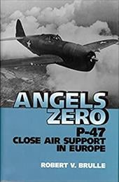 Angels Zero: P-47 Close Air Support in Europe - Brulle, Robert V.