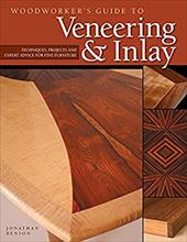 Woodworker's Guide to Veneering & Inlay: Techniques, Projects & Expert Advice for Fine Furniture - Benson, Jonathan