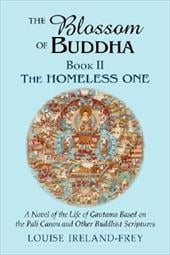 The Blossom of Buddha, Book Two: The Homeless One, a Novel of the Life of Gautama Based on the Pali Canon and Other Buddhist Scrip - Ireland-Frey, Louise
