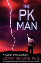 The Pk Man: A True Story of Mind Over Matter: A True Story of Mind Over Matter - Mishlove, Jeffrey