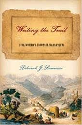 Writing the Trail: Five Women's Frontier Narratives - Lawrence, Deborah