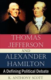 Thomas Jefferson and Alexander Hamilton: A Defining Political Debate - Scott, K. Anthony