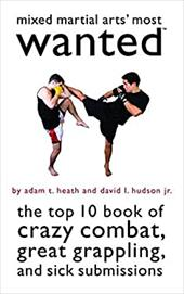 Mixed Martial Arts' Most Wanted: The Top 10 Book of Crazy Combat, Great Grappling, and Sick Submissions - Heath, Adam T. / Hudson, David L., Jr.