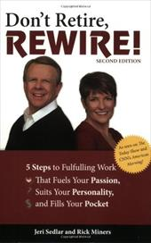 Don't Retire, Rewire!: 5 Steps to Fulfilling Work That Fuels Your Passion, Suits Your Personality, and Fills Your Pocket - Sedlar, Jeri / Miners, Rick