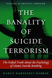The Banality of Suicide Terrorism: The Naked Truth about the Psychology of Islamic Suicide Bombing - Kobrin, Nancy Hartevelt / Chesler, Phyllis