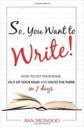 So, You Want to Write!: How to Get Your Book Out of Your Head and Onto the Paper in 7 Days - McIndoo, Ann