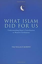 What Islam Did For Us: Understanding Islam's Contribution to Western Civilization - Wallace-Murphy, Tim